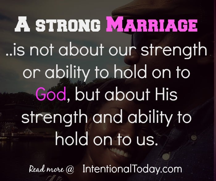 A strong marriage? Is not about your strength and ability, but about God's power and ability.