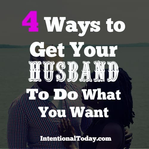 4 Ways to get your husband to do what you want.