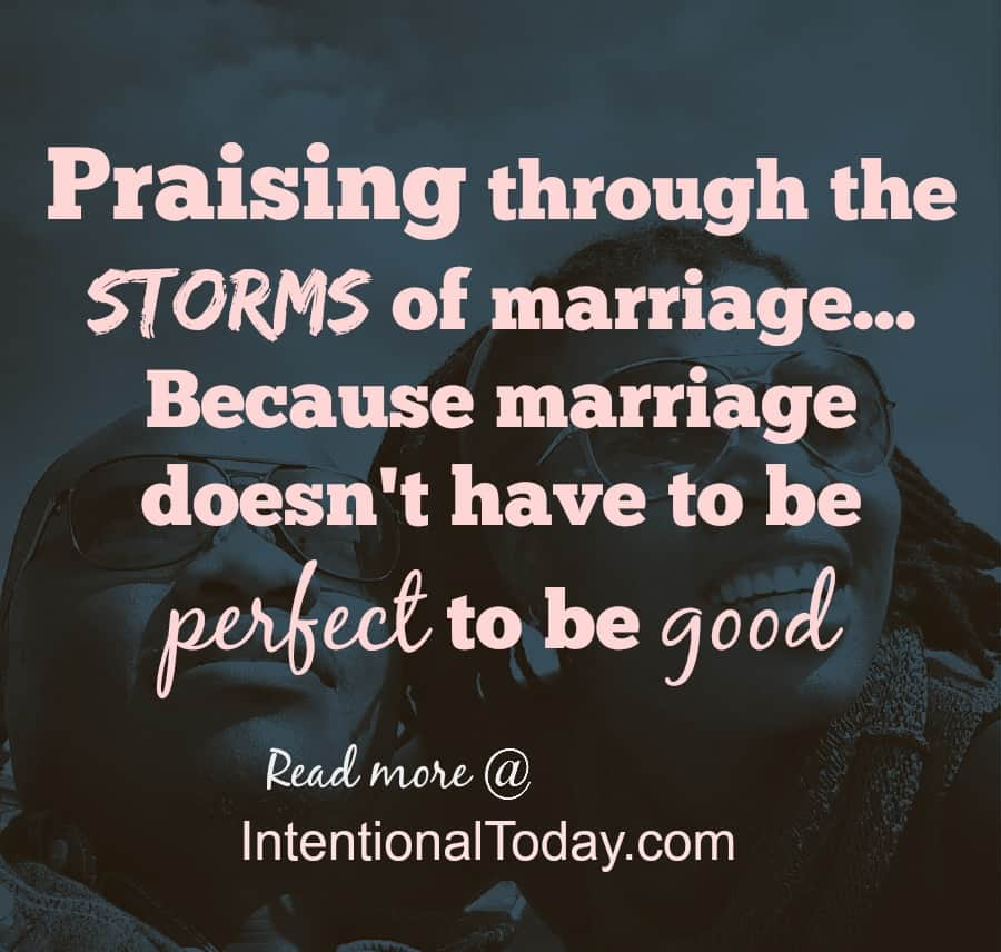 Praising through the storms of marriage..because just because it's not perfect doesn't meant it's not good.