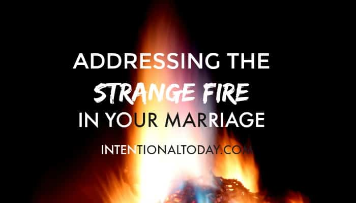 Adressing the strange fires in your marriage