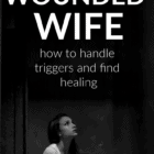 Dear wounded wife, how to handle the triggers and cling to your healing