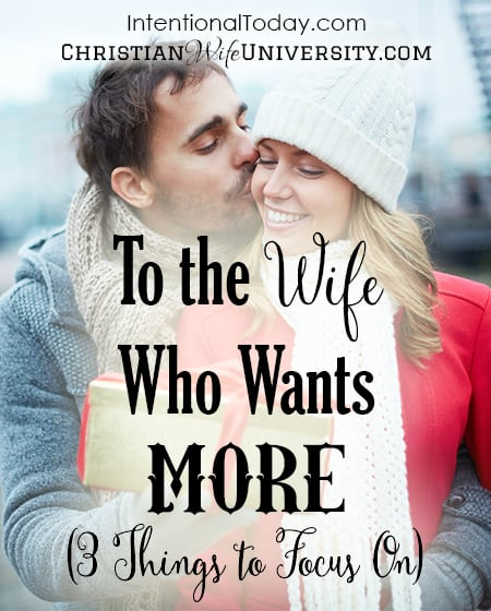 To The Wife Who Wants More (3 Things To Focus On)