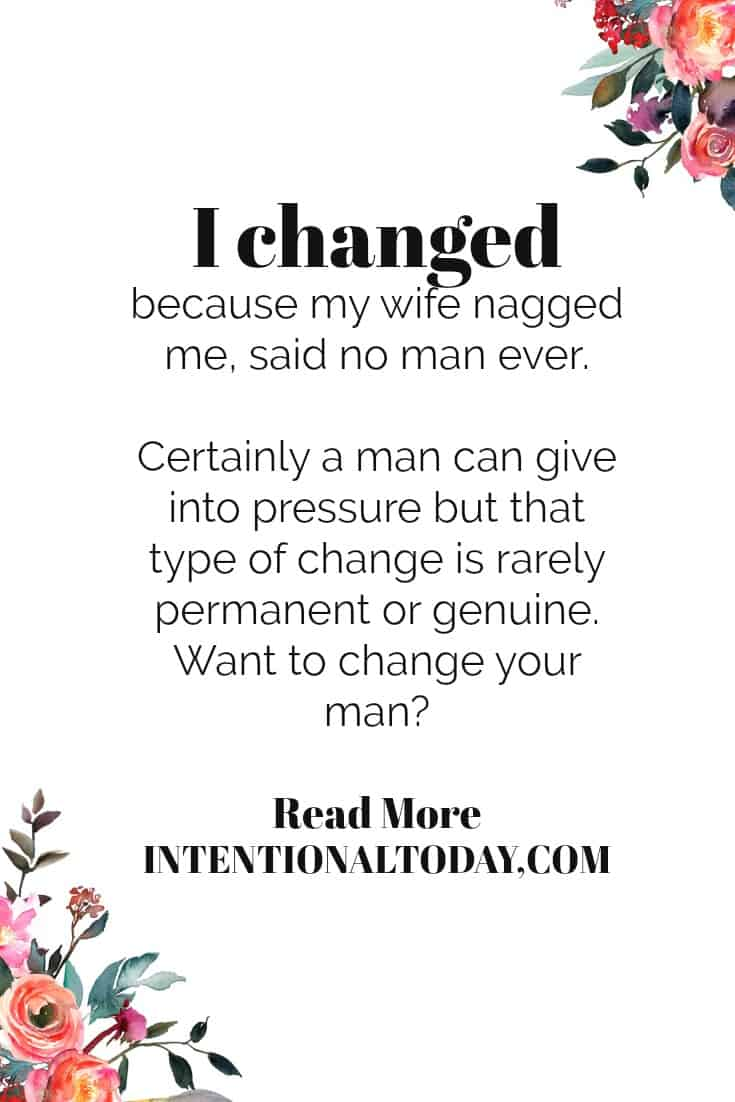 Change my husband; something most wives want to do, but is there a right and wrong way to inspire change in your husband? A few tips to help influence well