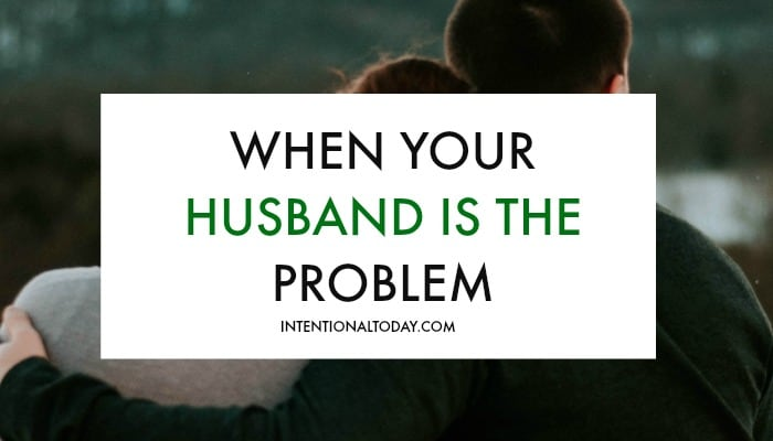 When your husband is the problem but everyone keeps telling you to change - 2 things to remember plus a resource to help work through the problem