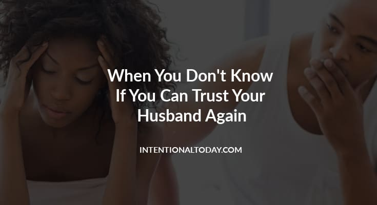 What happens when you feel like you can never trust your husband again? Trust in a relationship takes a lifetime to build but a moment to break. 12 thoughts to help heal your marriage