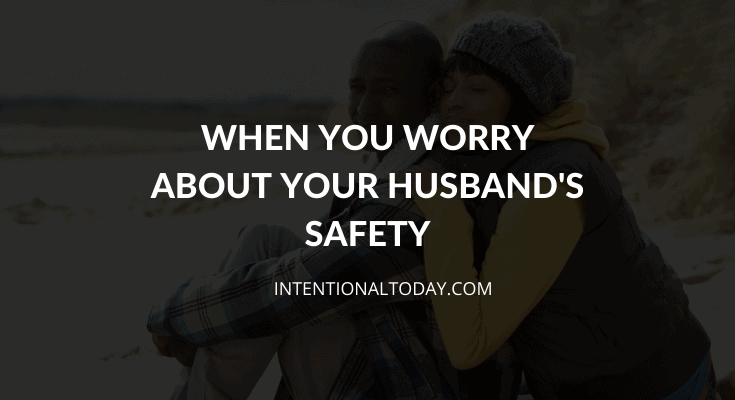 When you are worried about your husband's safety