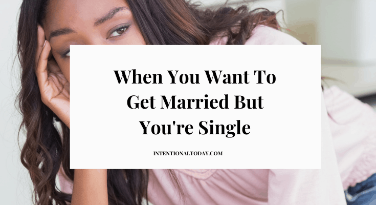 I want to get married but I'm single - What's a girl to do? Eight truths to hold on to when marriage is taking too long (and people don't get it)