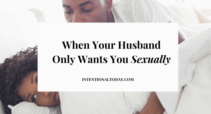 When Your Husband Only Wants You Sexually: Your First 5 Steps