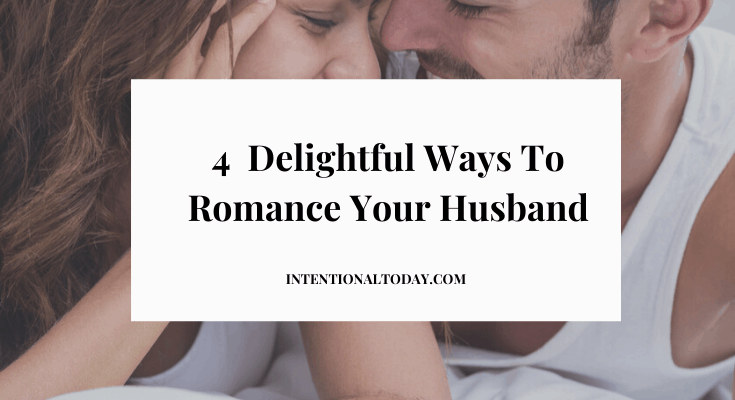 How To Romance Your Husband – 4 Delightful Tips